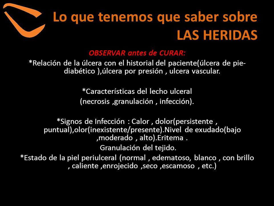 Lo que tenemos que saber sobre LAS HERIDAS OBSERVAR antes de CURAR: *Relación de la úlcera con el historial del paciente(úlcera de pie- diabético ),úl