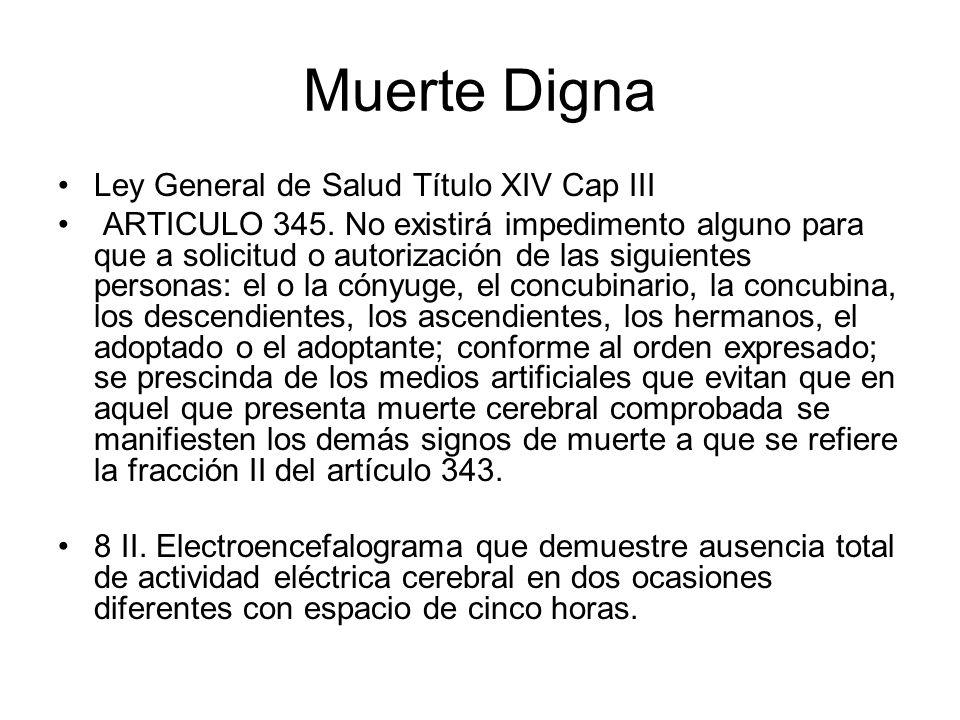 Muerte Digna Ley General de Salud Título XIV Cap III ARTICULO 345. No existirá impedimento alguno para que a solicitud o autorización de las siguiente
