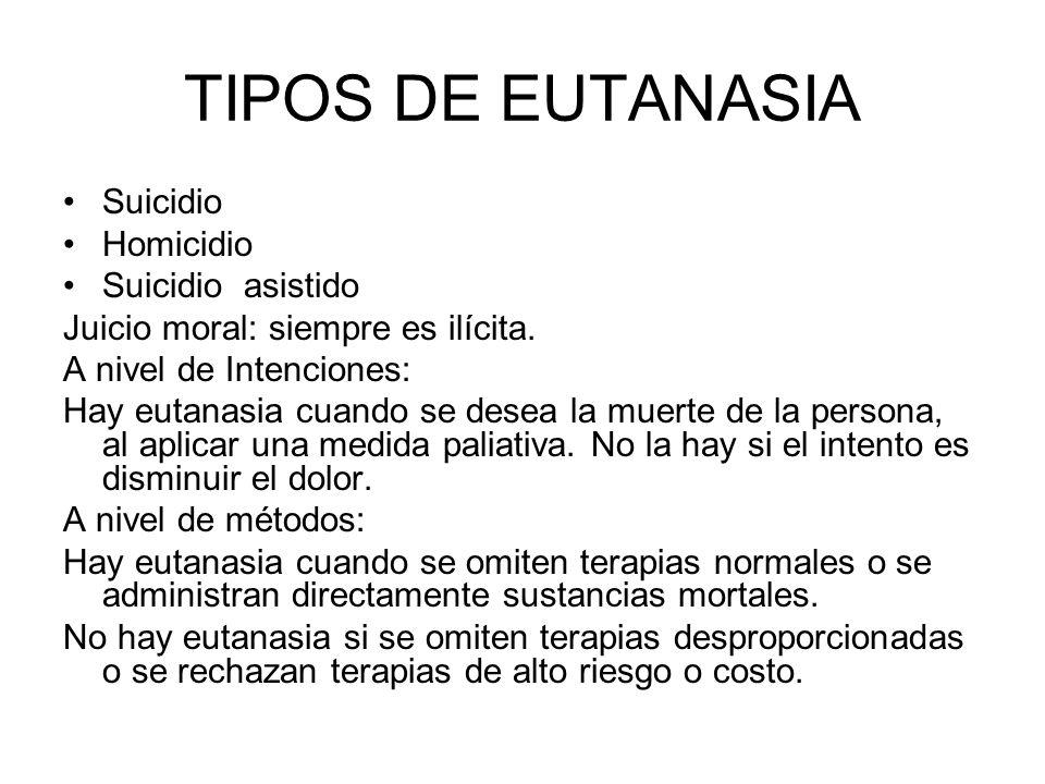 TIPOS DE EUTANASIA Suicidio Homicidio Suicidio asistido Juicio moral: siempre es ilícita. A nivel de Intenciones: Hay eutanasia cuando se desea la mue