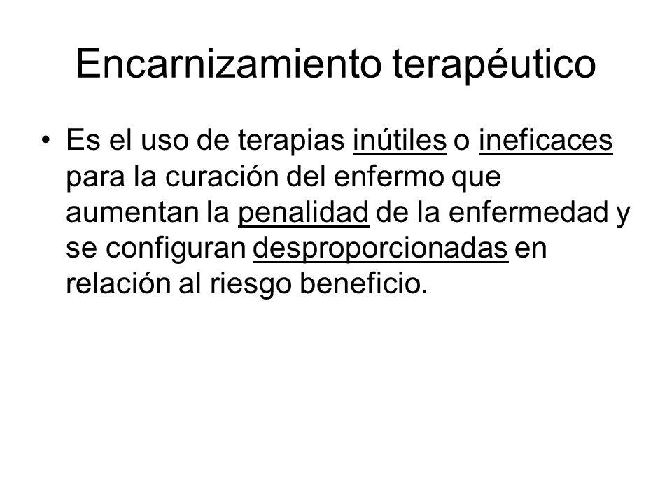 Encarnizamiento terapéutico Es el uso de terapias inútiles o ineficaces para la curación del enfermo que aumentan la penalidad de la enfermedad y se c