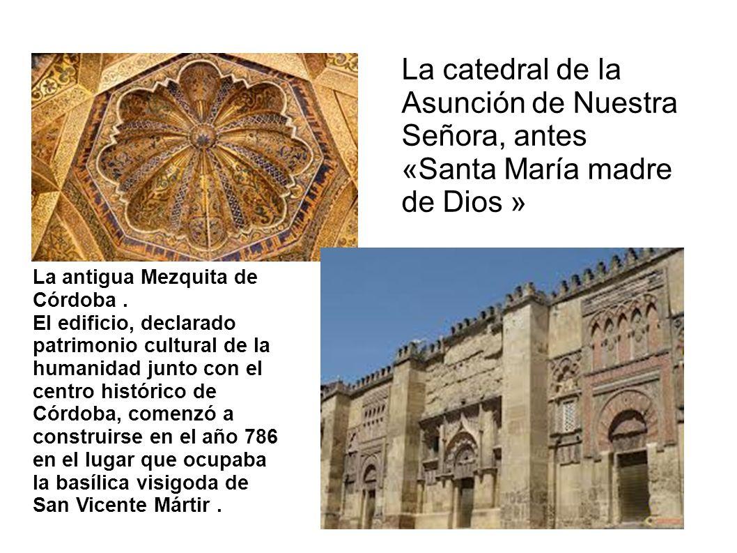 La catedral de la Asunción de Nuestra Señora, antes «Santa María madre de Dios » La antigua Mezquita de Córdoba.