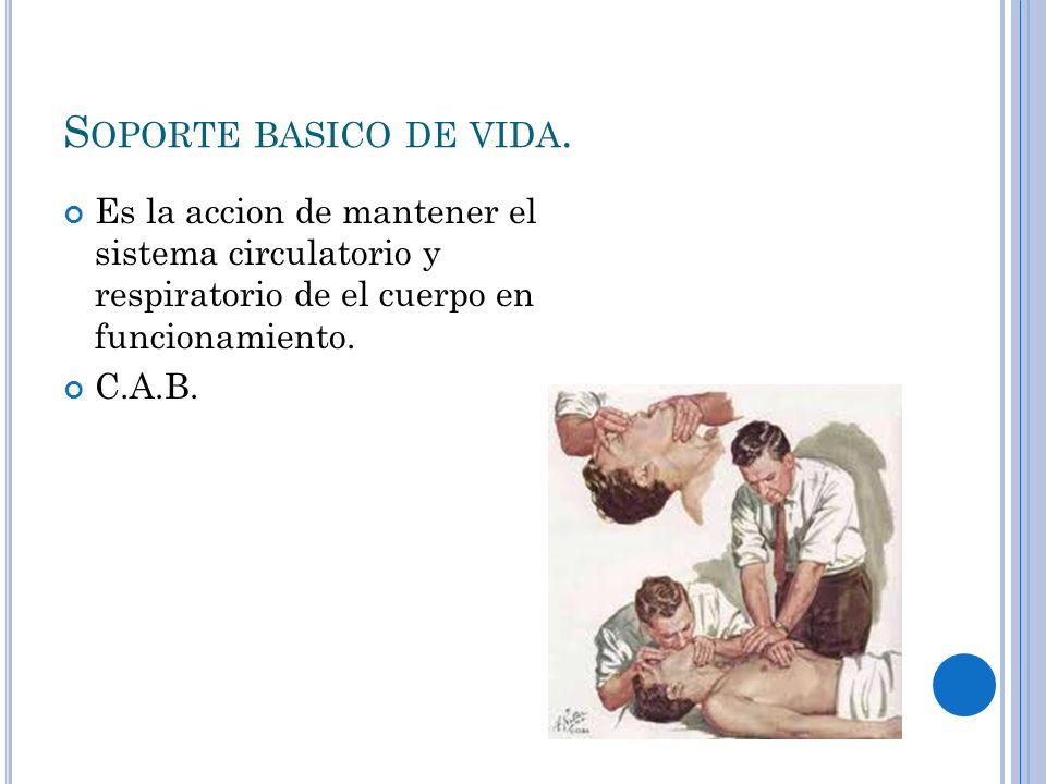 S OPORTE BASICO DE VIDA. Es la accion de mantener el sistema circulatorio y respiratorio de el cuerpo en funcionamiento. C.A.B.