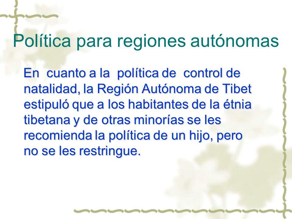 Política para regiones autónomas En cuanto a la política de control de natalidad, la Región Autónoma de Tibet estipuló que a los habitantes de la étni