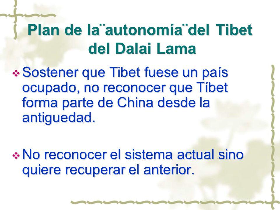 Plan de la¨autonomía¨del Tibet del Dalai Lama Sostener que Tibet fuese un país ocupado, no reconocer que Tíbet forma parte de China desde la antigueda