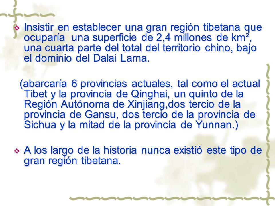 Insistir en establecer una gran región tibetana que ocuparía una superficie de 2,4 millones de km², una cuarta parte del total del territorio chino, b