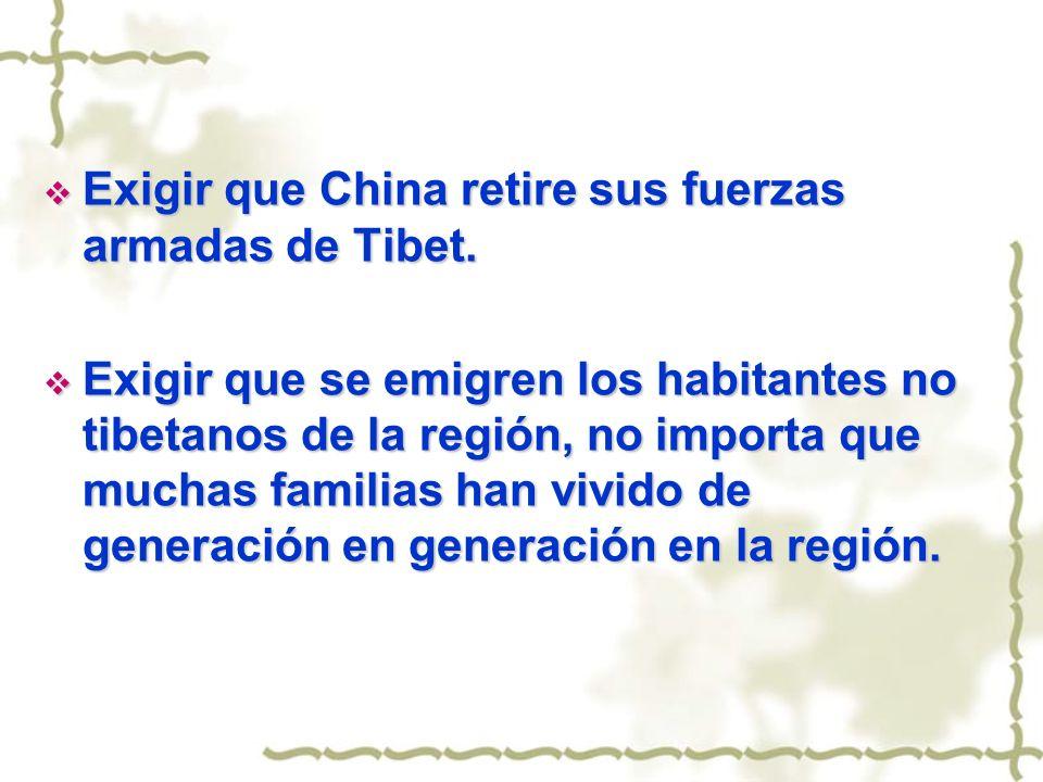 Exigir que China retire sus fuerzas armadas de Tibet. Exigir que China retire sus fuerzas armadas de Tibet. Exigir que se emigren los habitantes no ti