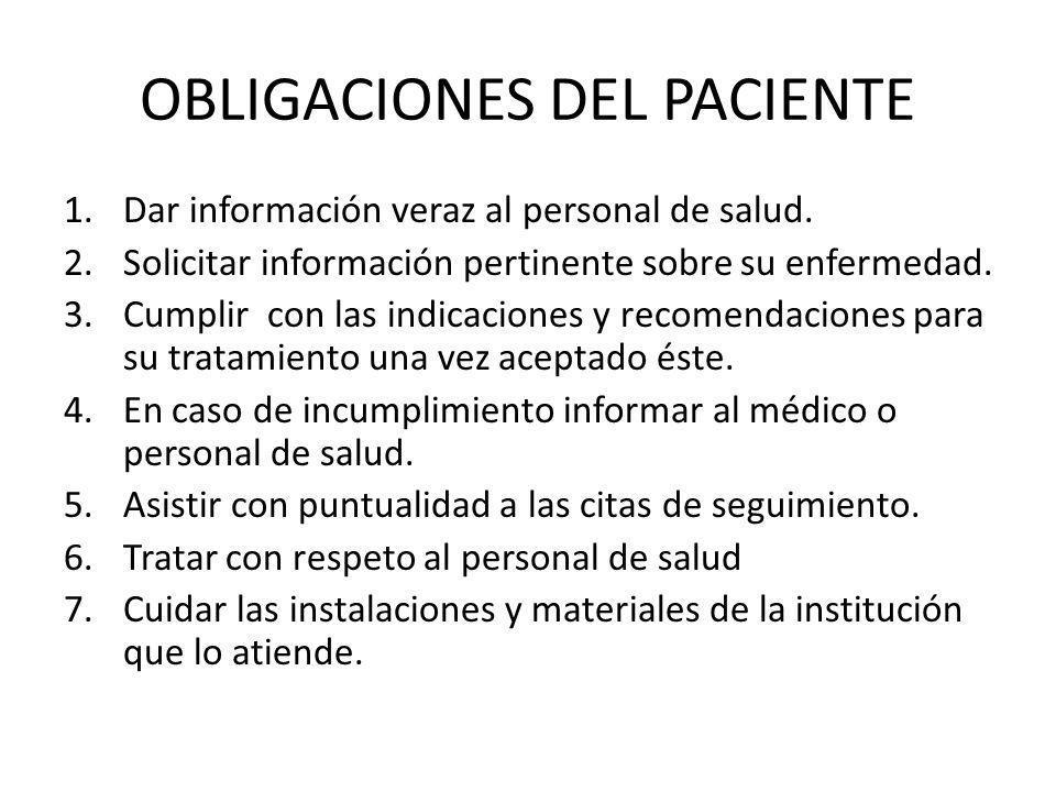 OBLIGACIONES DEL PACIENTE 1.Dar información veraz al personal de salud. 2.Solicitar información pertinente sobre su enfermedad. 3.Cumplir con las indi