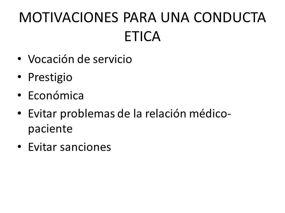 MOTIVACIONES PARA UNA CONDUCTA ETICA Vocación de servicio Prestigio Económica Evitar problemas de la relación médico- paciente Evitar sanciones