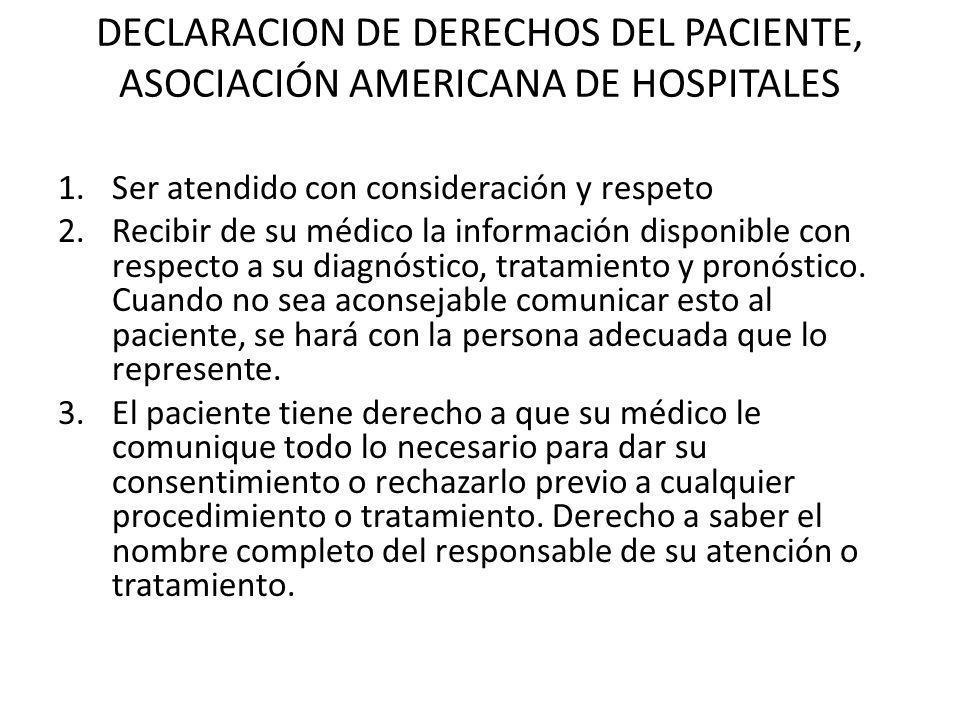 DECLARACION DE DERECHOS DEL PACIENTE, ASOCIACIÓN AMERICANA DE HOSPITALES 1.Ser atendido con consideración y respeto 2.Recibir de su médico la informac