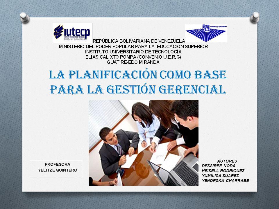 La planificación como base para la gestión gerencial PROFESORA YELITZE QUINTERO AUTORES DESSIREE NODA HEISELL RODRIGUEZ YUMILISA SUAREZ YENDRSKA CHARR