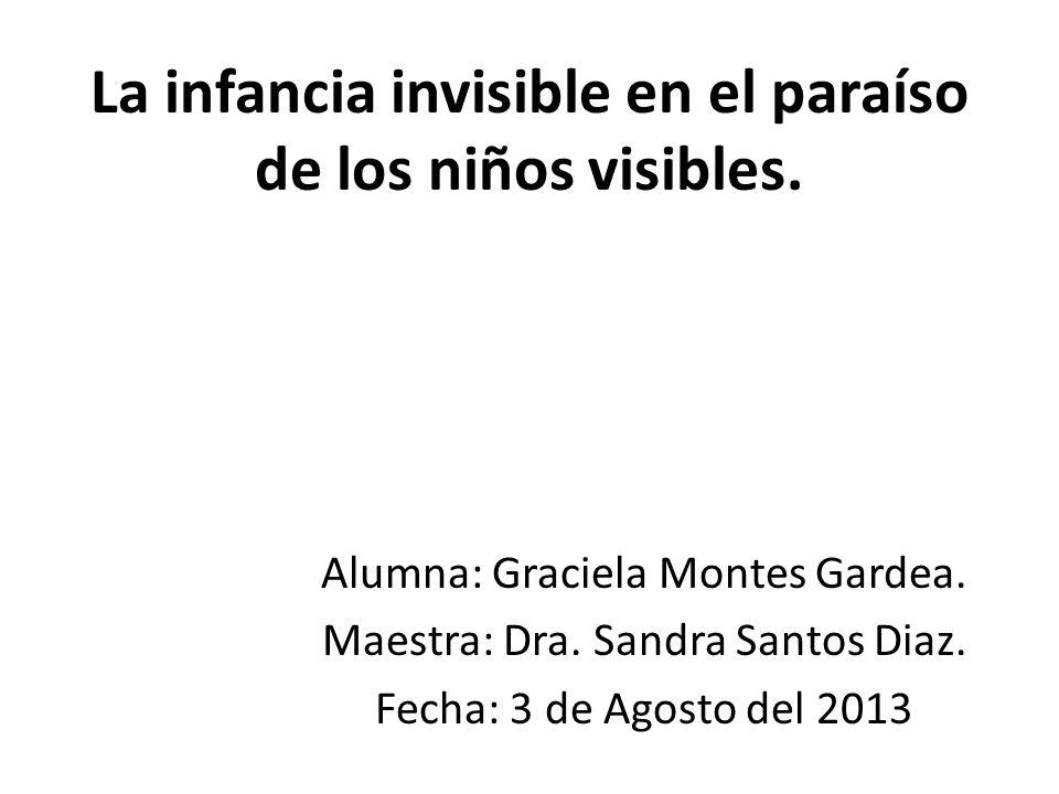 La infancia invisible en el paraíso de los niños visibles. Alumna: Graciela Montes Gardea. Maestra: Dra. Sandra Santos Diaz. Fecha: 3 de Agosto del 20