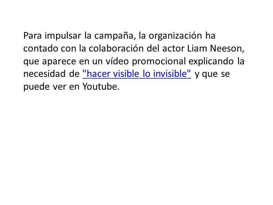 Para impulsar la campaña, la organización ha contado con la colaboración del actor Liam Neeson, que aparece en un vídeo promocional explicando la necesidad de hacer visible lo invisible y que se puede ver en Youtube. hacer visible lo invisible