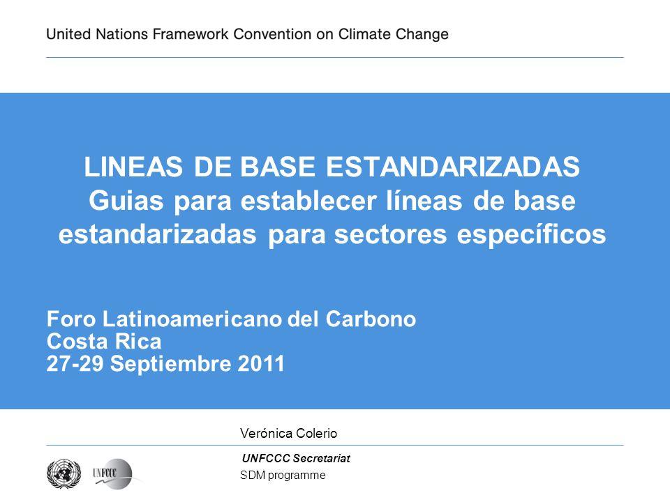 UNFCCC Secretariat SDM programme LINEAS DE BASE ESTANDARIZADAS Guias para establecer líneas de base estandarizadas para sectores específicos Foro Latinoamericano del Carbono Costa Rica 27-29 Septiembre 2011 Verónica Colerio