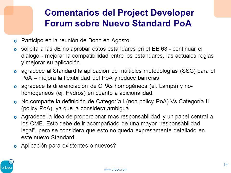 www.orbeo.com Comentarios del Project Developer Forum sobre Nuevo Standard PoA Participo en la reunión de Bonn en Agosto solicita a las JE no aprobar estos estándares en el EB 63 - continuar el dialogo - mejorar la compatibilidad entre los estándares, las actuales reglas y mejorar su aplicación agradece al Standard la aplicación de múltiples metodologías (SSC) para el PoA – mejora la flexibilidad del PoA y reduce barreras agradece la diferenciación de CPAs homogéneos (ej.