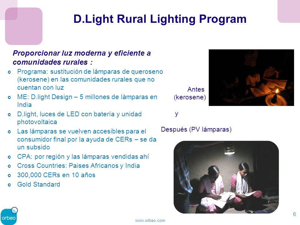 www.orbeo.com 6 Programa: sustitución de lámparas de queroseno (kerosene) en las comunidades rurales que no cuentan con luz ME: D.light Design – 5 millones de lámparas en India D.light, luces de LED con batería y unidad photovoltaica Las lámparas se vuelven accesibles para el consumidor final por la ayuda de CERs – se da un subsido CPA: por región y las lámparas vendidas ahí Cross Countries: Paises Africanos y India 300,000 CERs en 10 años Gold Standard D.Light Rural Lighting Program Proporcionar luz moderna y eficiente a comunidades rurales : Antes (kerosene) y Después (PV lámparas)