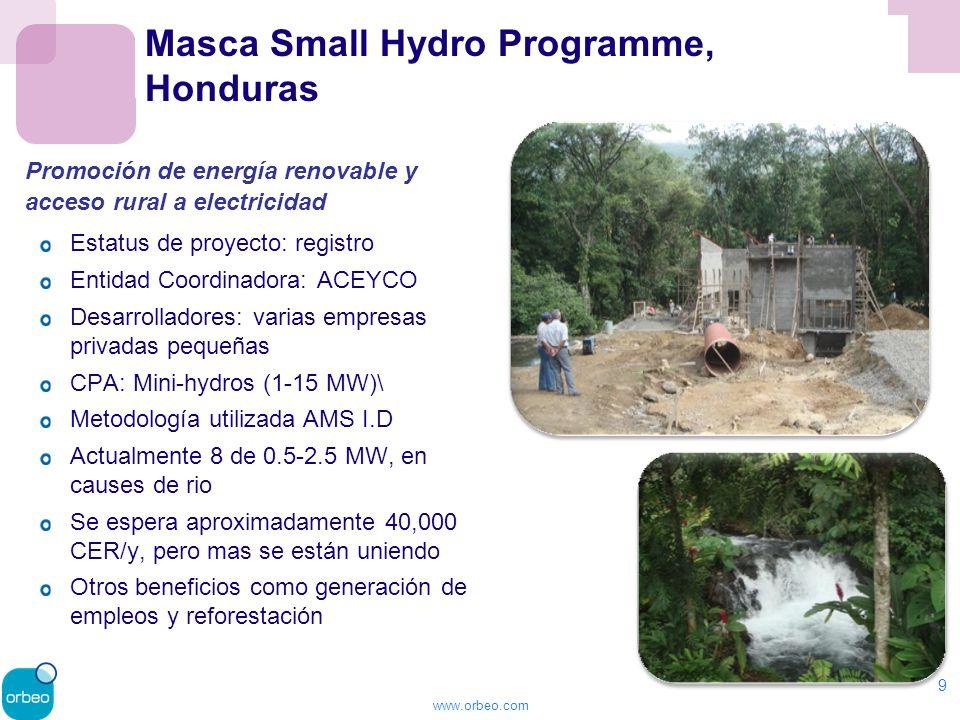 www.orbeo.com Masca Small Hydro Programme, Honduras Estatus de proyecto: registro Entidad Coordinadora: ACEYCO Desarrolladores: varias empresas privadas pequeñas CPA: Mini-hydros (1-15 MW)\ Metodología utilizada AMS I.D Actualmente 8 de 0.5-2.5 MW, en causes de rio Se espera aproximadamente 40,000 CER/y, pero mas se están uniendo Otros beneficios como generación de empleos y reforestación 9 Promoción de energía renovable y acceso rural a electricidad