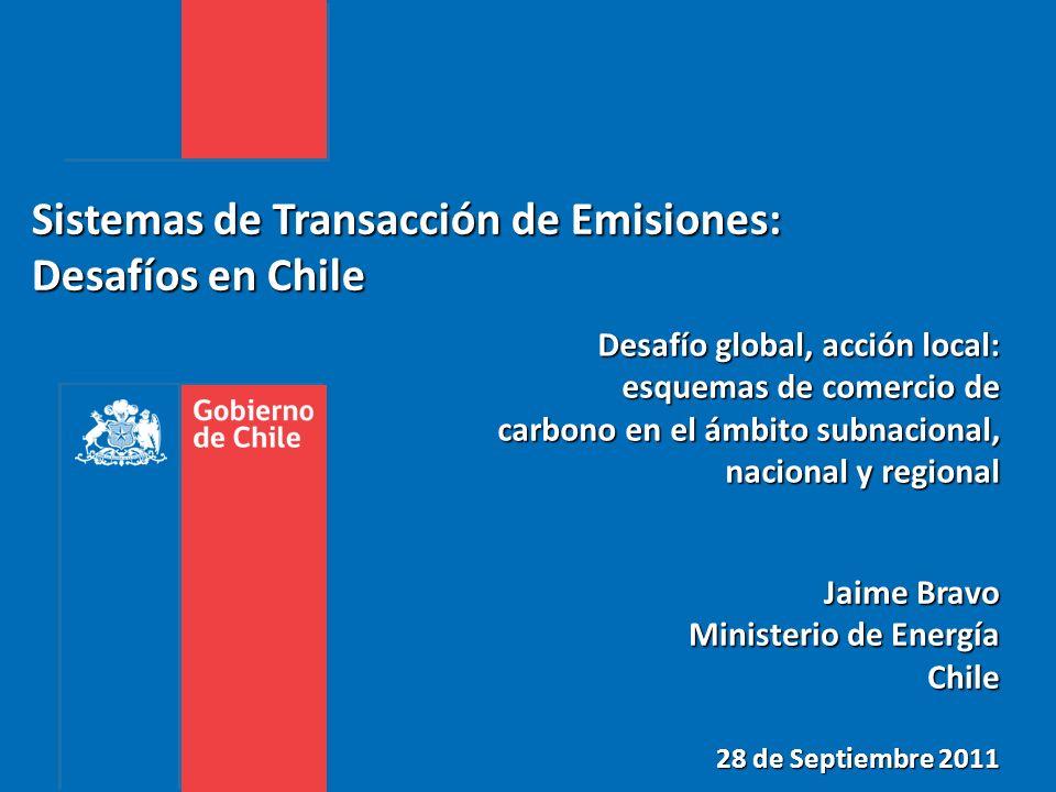 Sistemas de Transacción de Emisiones: Desafíos en Chile Jaime Bravo Ministerio de Energía Chile 28 de Septiembre 2011 Desafío global, acción local: esquemas de comercio de carbono en el ámbito subnacional, nacional y regional