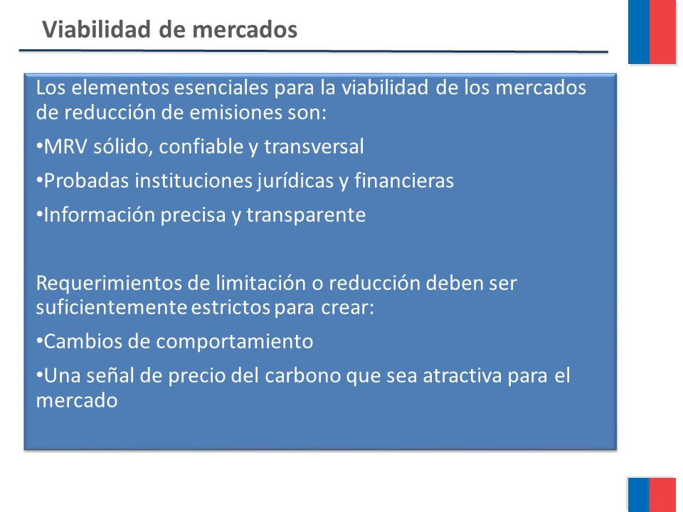 Viabilidad de mercados Los elementos esenciales para la viabilidad de los mercados de reducción de emisiones son: MRV sólido, confiable y transversal Probadas instituciones jurídicas y financieras Información precisa y transparente Requerimientos de limitación o reducción deben ser suficientemente estrictos para crear: Cambios de comportamiento Una señal de precio del carbono que sea atractiva para el mercado Los elementos esenciales para la viabilidad de los mercados de reducción de emisiones son: MRV sólido, confiable y transversal Probadas instituciones jurídicas y financieras Información precisa y transparente Requerimientos de limitación o reducción deben ser suficientemente estrictos para crear: Cambios de comportamiento Una señal de precio del carbono que sea atractiva para el mercado