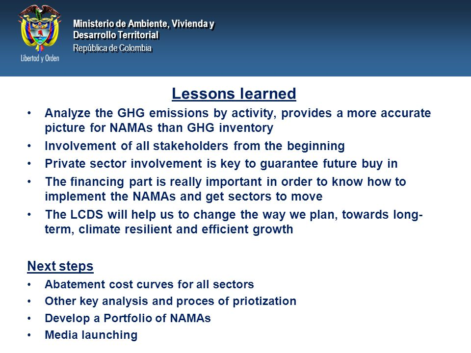PRESIDENCIA DE LA REPÚBLICA Ministerio de Ambiente, Vivienda y Desarrollo Territorial Ministerio de Ambiente, Vivienda y Desarrollo Territorial República de Colombia Ministerio de Ambiente, Vivienda y Desarrollo Territorial República de Colombia Lessons learned Analyze the GHG emissions by activity, provides a more accurate picture for NAMAs than GHG inventory Involvement of all stakeholders from the beginning Private sector involvement is key to guarantee future buy in The financing part is really important in order to know how to implement the NAMAs and get sectors to move The LCDS will help us to change the way we plan, towards long- term, climate resilient and efficient growth Next steps Abatement cost curves for all sectors Other key analysis and proces of priotization Develop a Portfolio of NAMAs Media launching