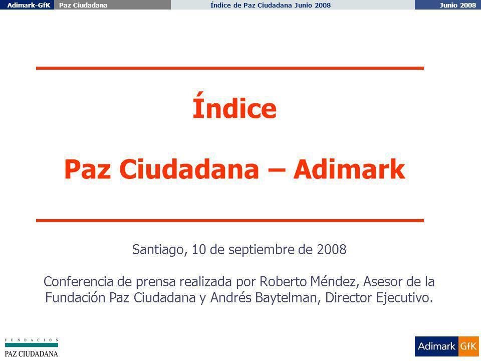 Junio 2008 Índice de Paz Ciudadana Junio 2008Adimark-GfKPaz Ciudadana 1 Índice Paz Ciudadana – Adimark Santiago, 10 de septiembre de 2008 Conferencia de prensa realizada por Roberto Méndez, Asesor de la Fundación Paz Ciudadana y Andrés Baytelman, Director Ejecutivo.