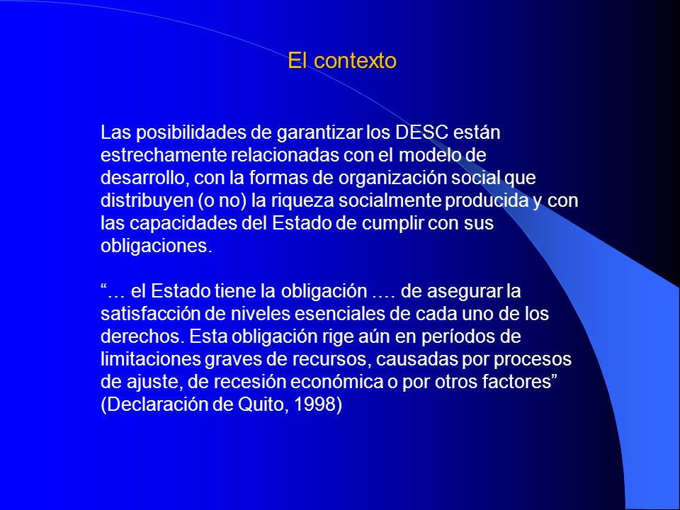 El contexto Las posibilidades de garantizar los DESC están estrechamente relacionadas con el modelo de desarrollo, con la formas de organización socia