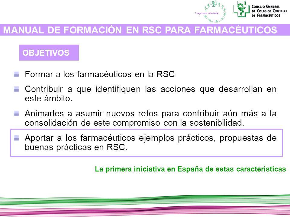 MANUAL DE FORMACIÓN EN RSC PARA FARMACÉUTICOS Formar a los farmacéuticos en la RSC Contribuir a que identifiquen las acciones que desarrollan en este ámbito.