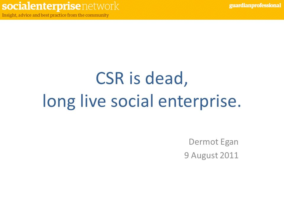 CSR is dead, long live social enterprise. Dermot Egan 9 August 2011