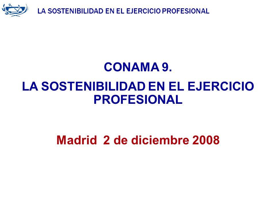 LA SOSTENIBILIDAD EN EL EJERCICIO PROFESIONAL CONAMA 9. LA SOSTENIBILIDAD EN EL EJERCICIO PROFESIONAL Madrid 2 de diciembre 2008