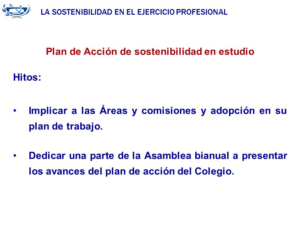 LA SOSTENIBILIDAD EN EL EJERCICIO PROFESIONAL ACUERDO DE LA INGENIERÍA 29/06/2007 Plan de Acción de sostenibilidad en estudio Hitos: Implicar a las Ár