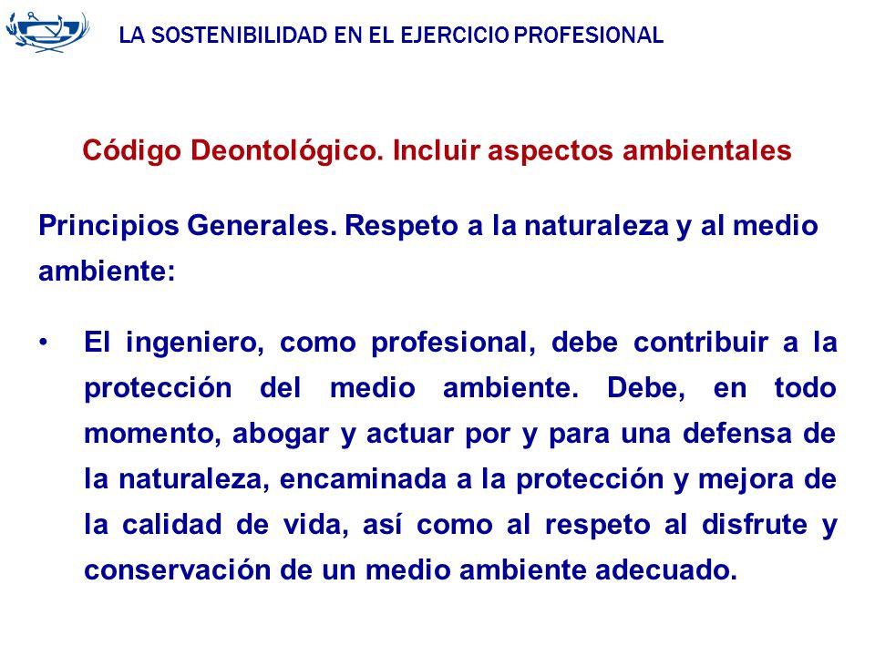 LA SOSTENIBILIDAD EN EL EJERCICIO PROFESIONAL ACUERDO DE LA INGENIERÍA 29/06/2007 Código Deontológico. Incluir aspectos ambientales Principios General