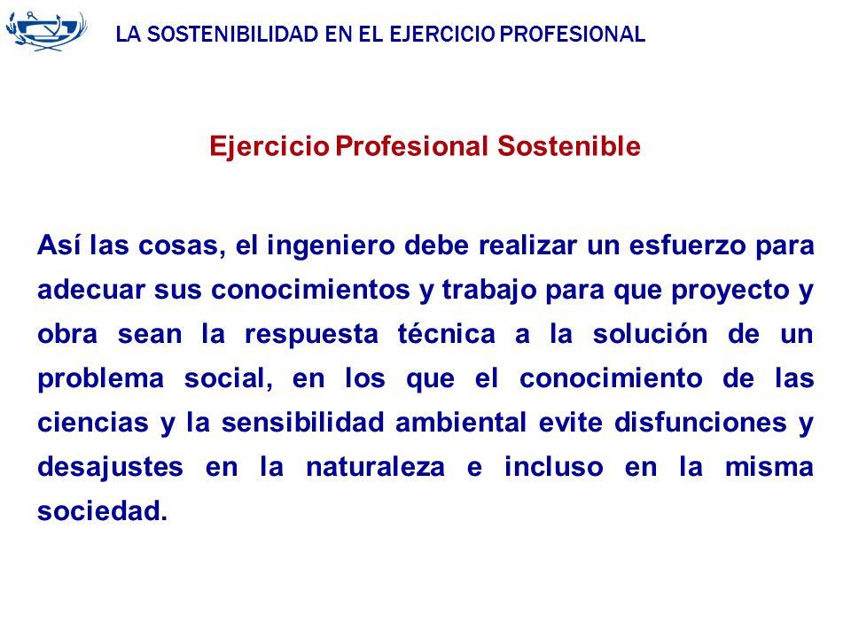 LA SOSTENIBILIDAD EN EL EJERCICIO PROFESIONAL ACUERDO DE LA INGENIERÍA 29/06/2007 Ejercicio Profesional Sostenible Así las cosas, el ingeniero debe re