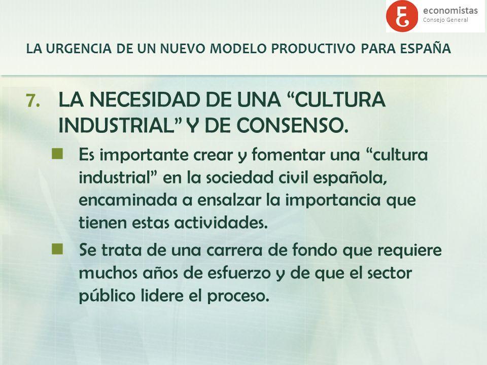 economistas Consejo General LA URGENCIA DE UN NUEVO MODELO PRODUCTIVO PARA ESPAÑA 7.LA NECESIDAD DE UNA CULTURA INDUSTRIAL Y DE CONSENSO. Es important