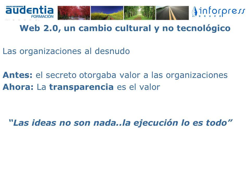 Web 2.0, un cambio cultural y no tecnológico Las organizaciones al desnudo Antes: el secreto otorgaba valor a las organizaciones Ahora: La transparenc