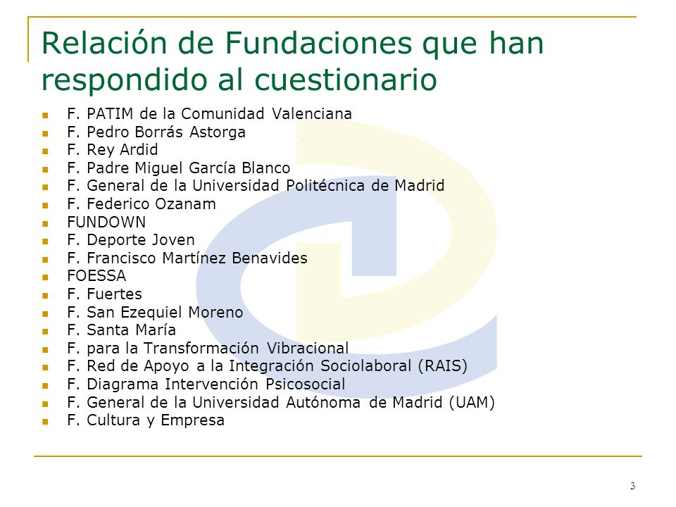 3 Relación de Fundaciones que han respondido al cuestionario F. PATIM de la Comunidad Valenciana F. Pedro Borrás Astorga F. Rey Ardid F. Padre Miguel