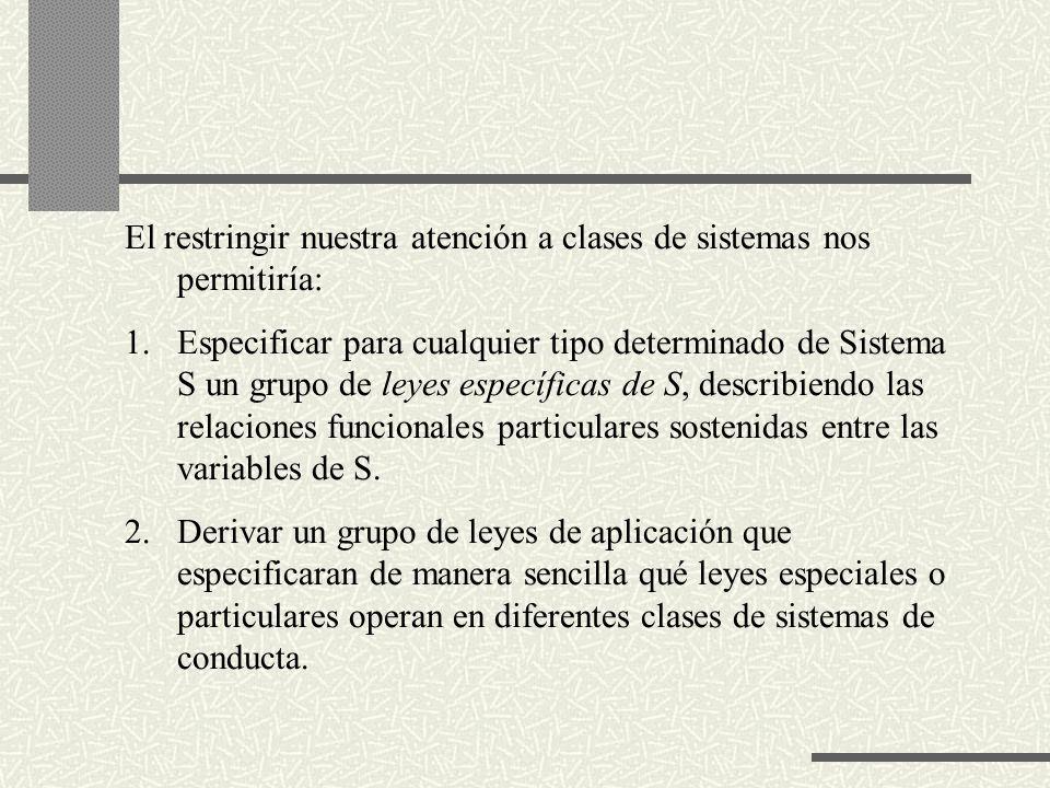El restringir nuestra atención a clases de sistemas nos permitiría: 1.Especificar para cualquier tipo determinado de Sistema S un grupo de leyes específicas de S, describiendo las relaciones funcionales particulares sostenidas entre las variables de S.