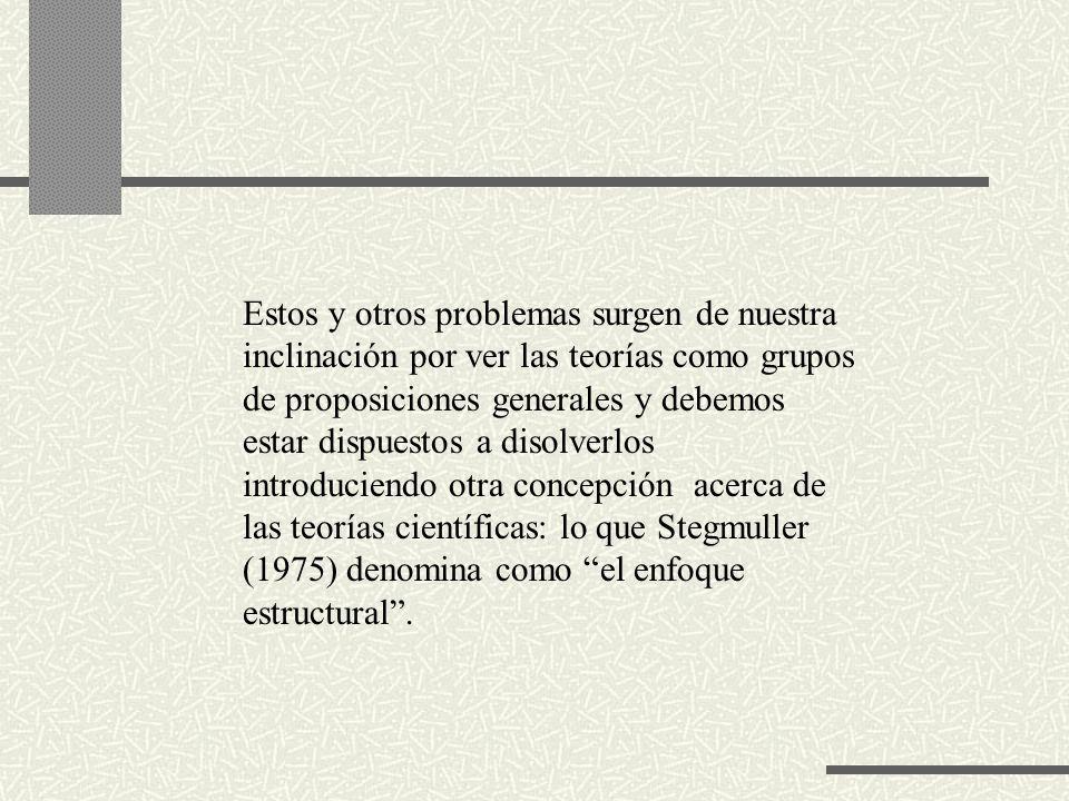 Estos y otros problemas surgen de nuestra inclinación por ver las teorías como grupos de proposiciones generales y debemos estar dispuestos a disolverlos introduciendo otra concepción acerca de las teorías científicas: lo que Stegmuller (1975) denomina como el enfoque estructural.