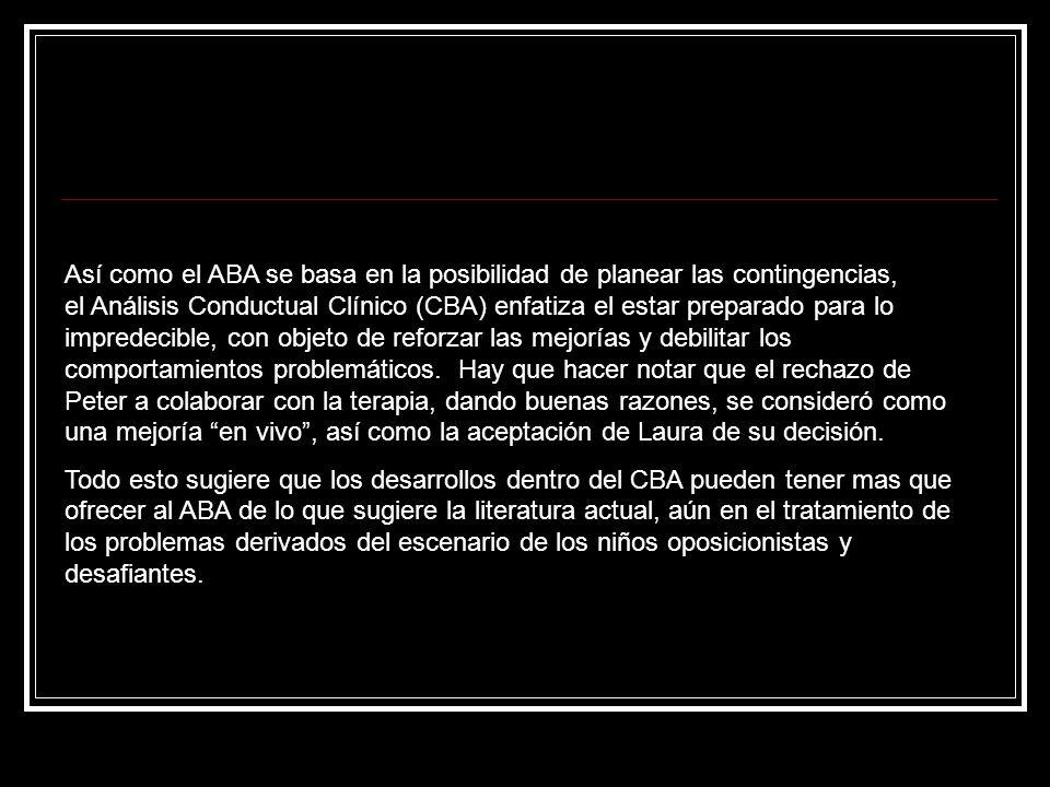 Así como el ABA se basa en la posibilidad de planear las contingencias, el Análisis Conductual Clínico (CBA) enfatiza el estar preparado para lo impre