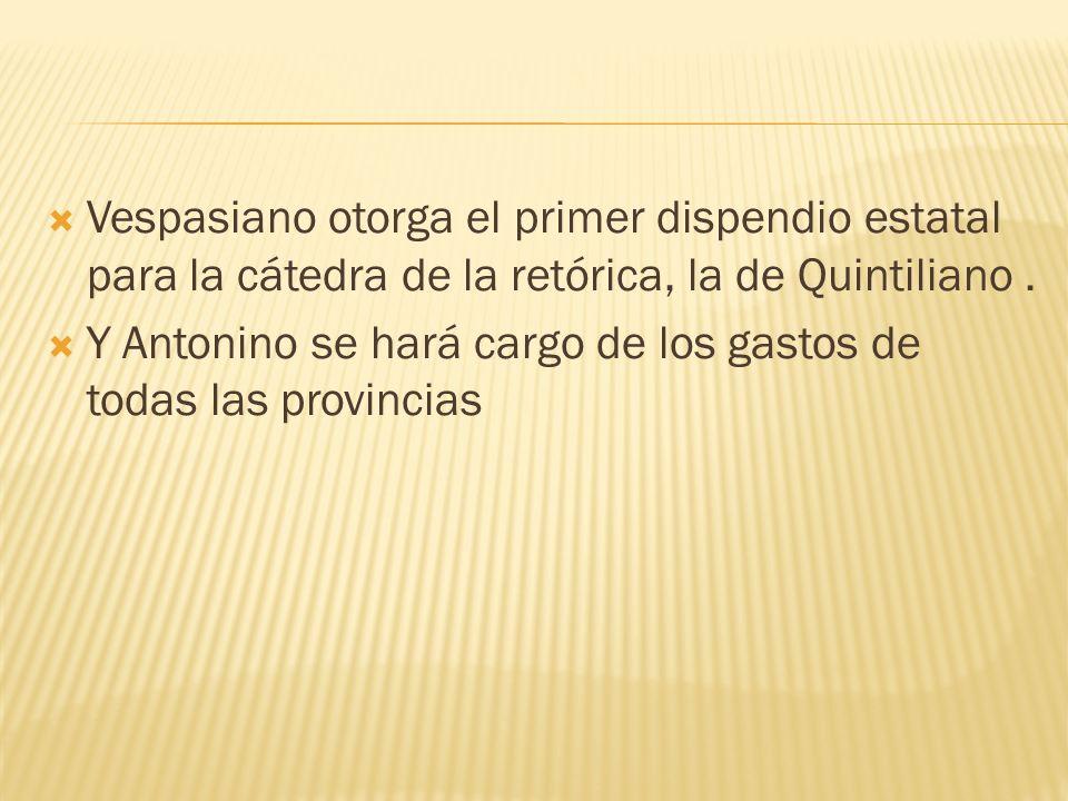 Vespasiano otorga el primer dispendio estatal para la cátedra de la retórica, la de Quintiliano. Y Antonino se hará cargo de los gastos de todas las p