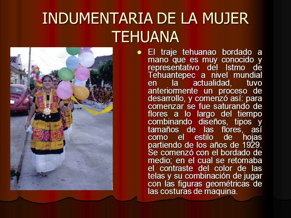 INDUMENTARIA DE LA MUJER TEHUANA El traje tehuanao bordado a mano que es muy conocido y representativo del Istmo de Tehuantepec a nivel mundial en la