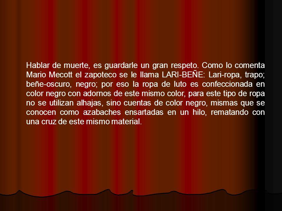 Hablar de muerte, es guardarle un gran respeto. Como lo comenta Mario Mecott el zapoteco se le llama LARI-BEÑE: Lari-ropa, trapo; beñe-oscuro, negro;