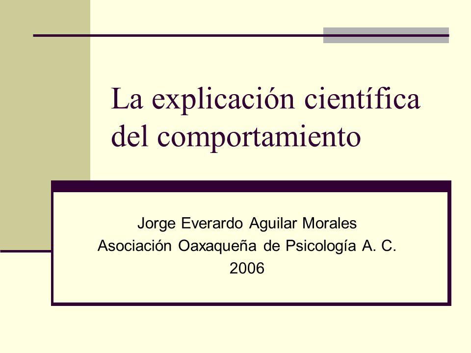 La explicación científica del comportamiento Jorge Everardo Aguilar Morales Asociación Oaxaqueña de Psicología A. C. 2006