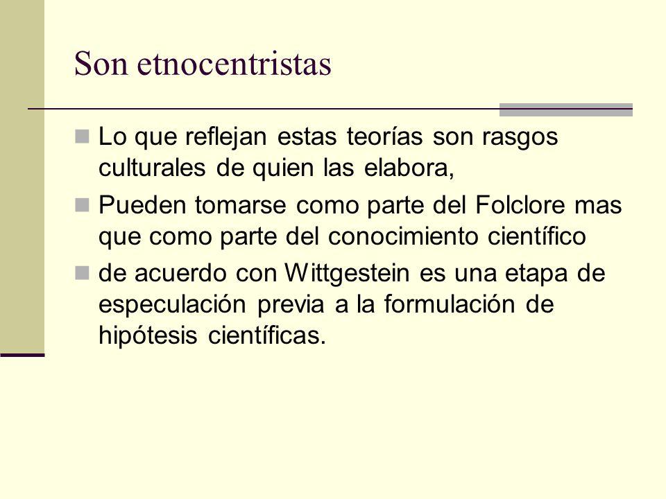 Son etnocentristas Lo que reflejan estas teorías son rasgos culturales de quien las elabora, Pueden tomarse como parte del Folclore mas que como parte