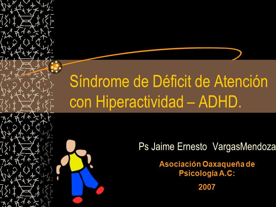 Síndrome de Déficit de Atención con Hiperactividad – ADHD. Ps Jaime Ernesto VargasMendoza Asociación Oaxaqueña de Psicología A.C: 2007