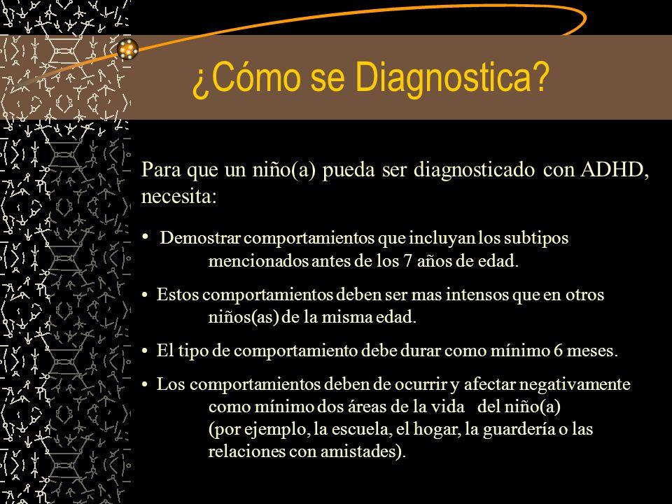 ¿Cómo se Diagnostica? Para que un niño(a) pueda ser diagnosticado con ADHD, necesita: Demostrar comportamientos que incluyan los subtipos mencionados