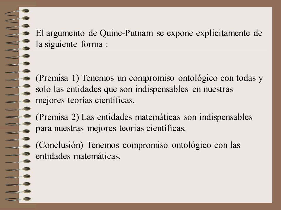 El argumento de Quine-Putnam se expone explícitamente de la siguiente forma : (Premisa 1) Tenemos un compromiso ontológico con todas y solo las entida