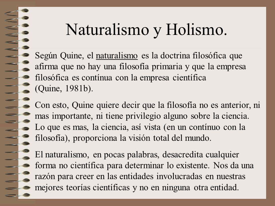 Naturalismo y Holismo. Según Quine, el naturalismo es la doctrina filosófica que afirma que no hay una filosofía primaria y que la empresa filosófica