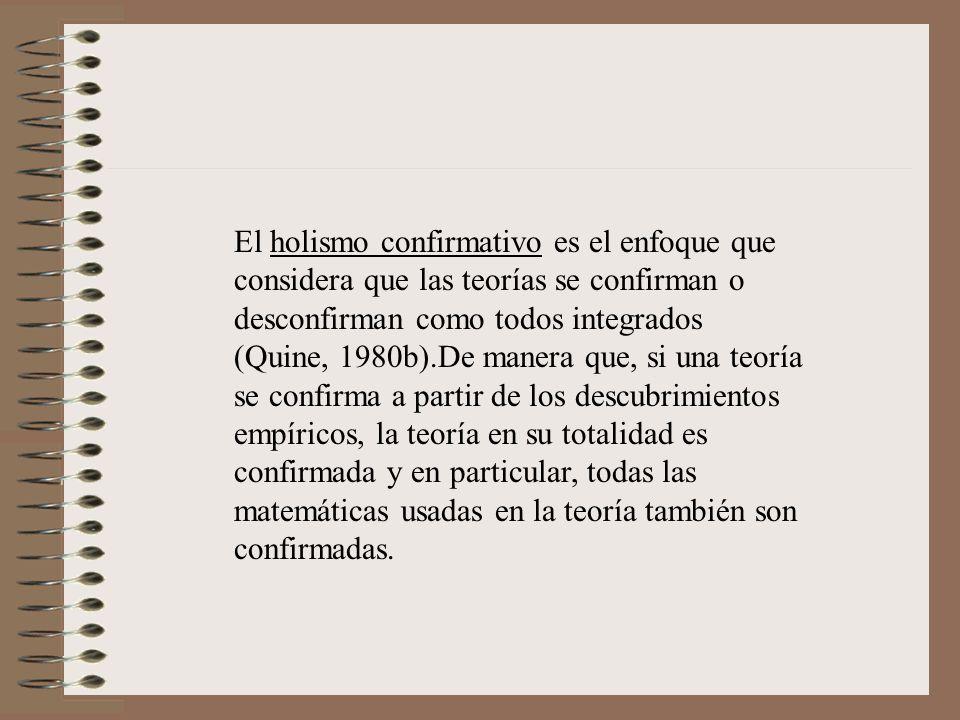 El holismo confirmativo es el enfoque que considera que las teorías se confirman o desconfirman como todos integrados (Quine, 1980b).De manera que, si