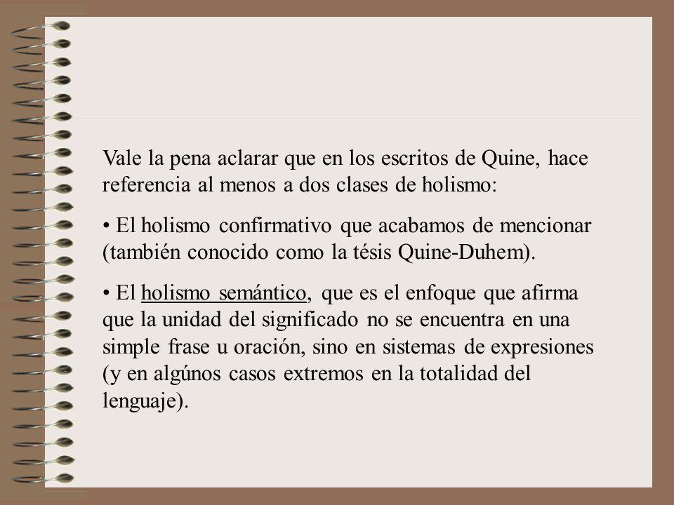 Vale la pena aclarar que en los escritos de Quine, hace referencia al menos a dos clases de holismo: El holismo confirmativo que acabamos de mencionar