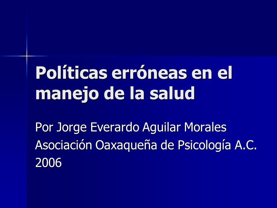 Políticas erróneas en el manejo de la salud Por Jorge Everardo Aguilar Morales Asociación Oaxaqueña de Psicología A.C.