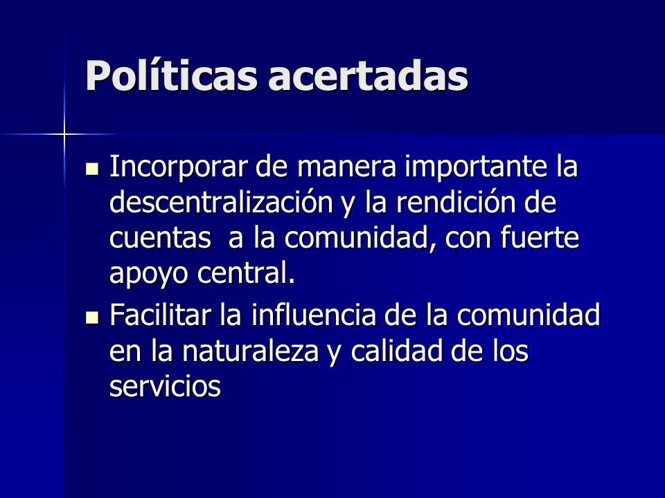 Políticas acertadas Incorporar de manera importante la descentralización y la rendición de cuentas a la comunidad, con fuerte apoyo central.
